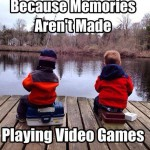 Because Memories Aren't Made Playing Video Games